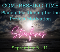STARDROPS  Our Reality is Compressing – September 5 – 11, 2021